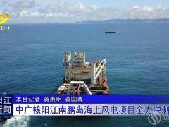 第二轮海缆敷设进行中!现场见证中广核南鹏岛海上风电项目冲刺